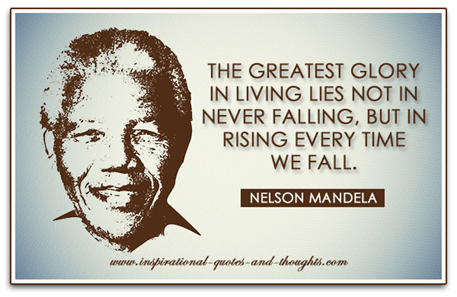 The greatest glory in living lies not in never falling, but in rising every time we fall. Nelson Mandela